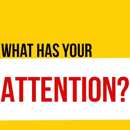 What Has Your Attention?