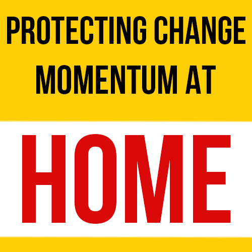 Protecting Change Momentum At Home