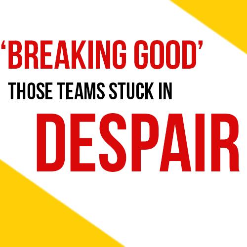 'Breaking Good' Those Teams Stuck In Despair