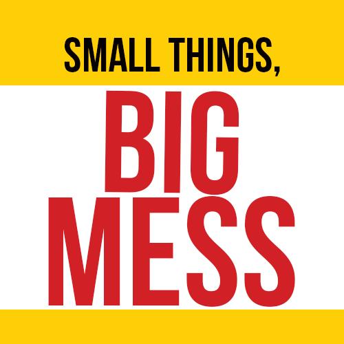 Small Things, Big Mess